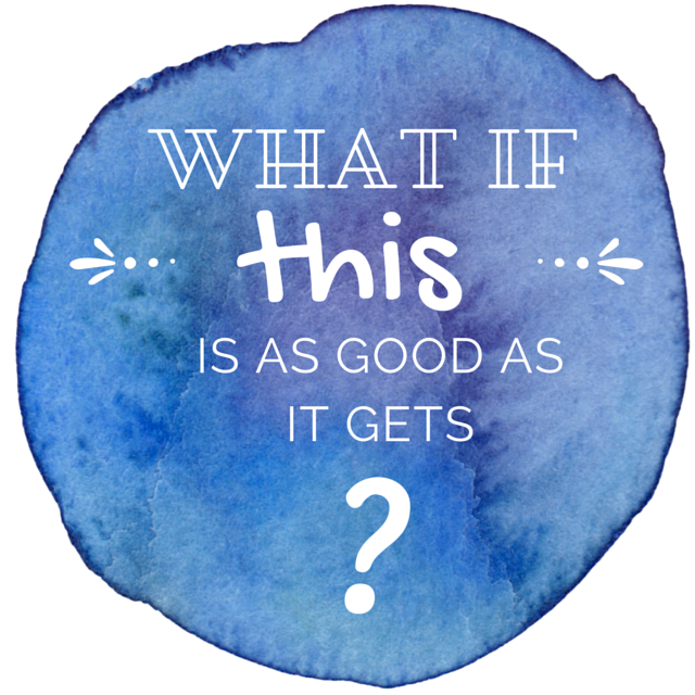 "watercolour splodge with the words 'What if this is as good as it gets?"" in white text"