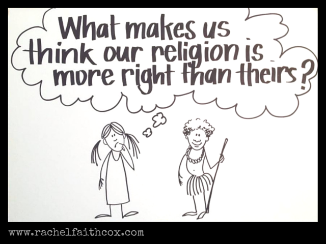 """What makes us think our religion is more right than theirs?"""